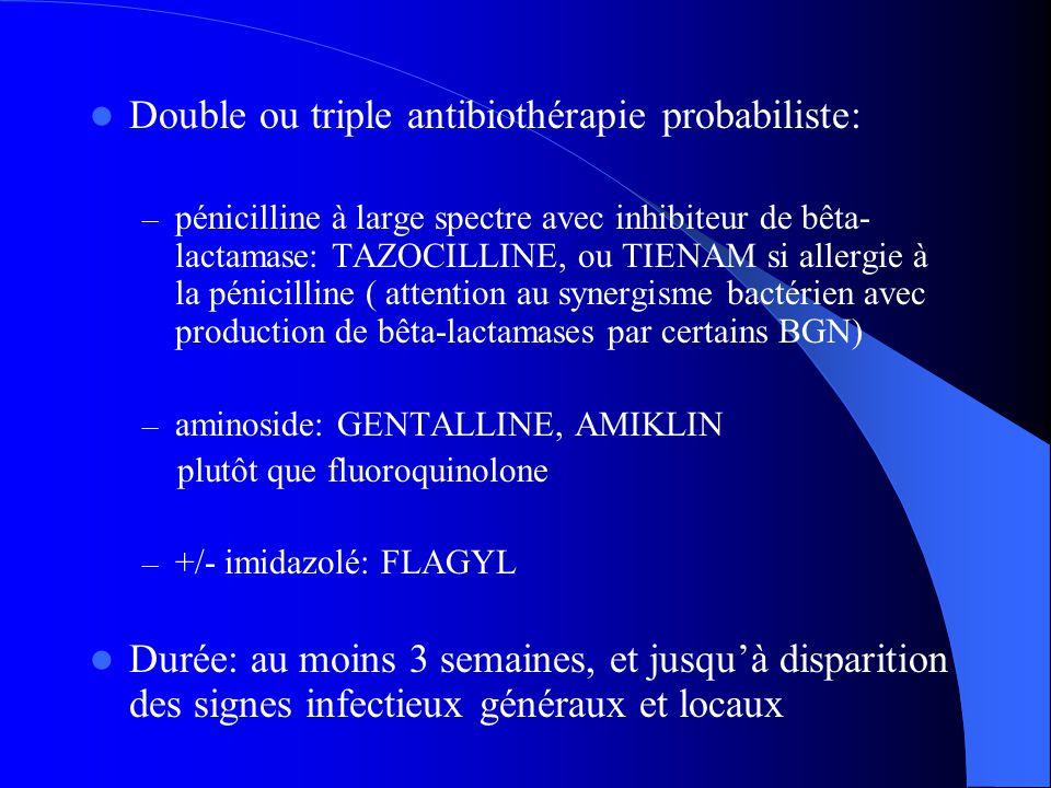 Double ou triple antibiothérapie probabiliste: – pénicilline à large spectre avec inhibiteur de bêta- lactamase: TAZOCILLINE, ou TIENAM si allergie à