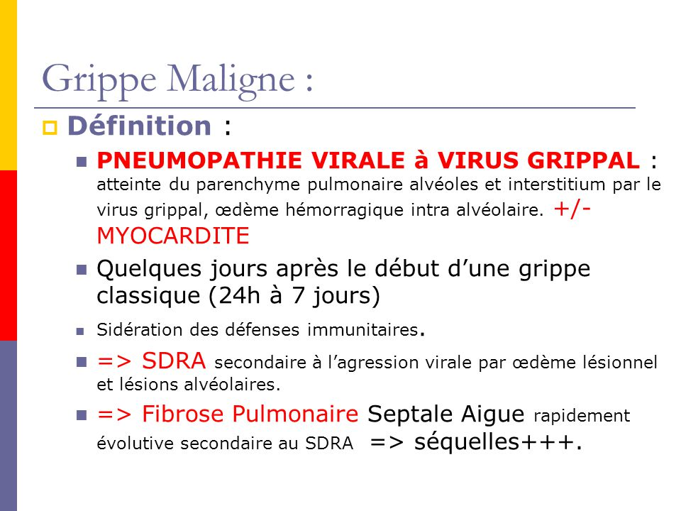 Grippe Maligne : Définition : PNEUMOPATHIE VIRALE à VIRUS GRIPPAL : atteinte du parenchyme pulmonaire alvéoles et interstitium par le virus grippal, œdème hémorragique intra alvéolaire.