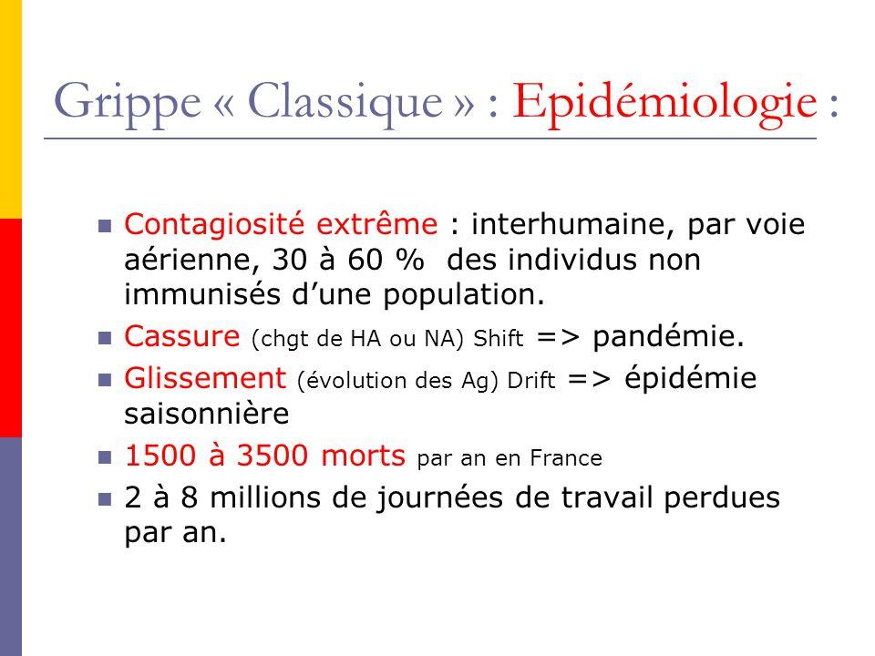 Grippe « Classique » : Epidémiologie : Contagiosité extrême : interhumaine, par voie aérienne, 30 à 60 % des individus non immunisés dune population.