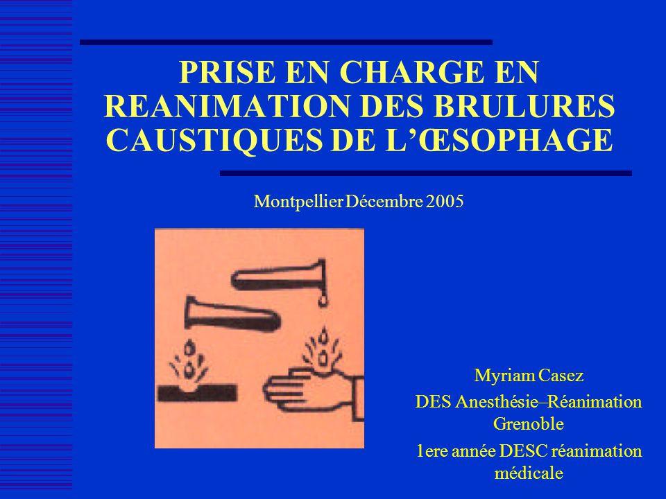 PRISE EN CHARGE EN REANIMATION DES BRULURES CAUSTIQUES DE LŒSOPHAGE Montpellier Décembre 2005 Myriam Casez DES Anesthésie–Réanimation Grenoble 1ere an