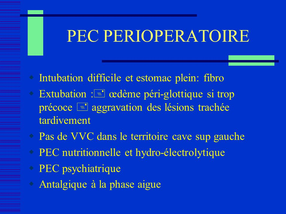 PEC PERIOPERATOIRE Intubation difficile et estomac plein: fibro Extubation : œdème péri-glottique si trop précoce aggravation des lésions trachée tard