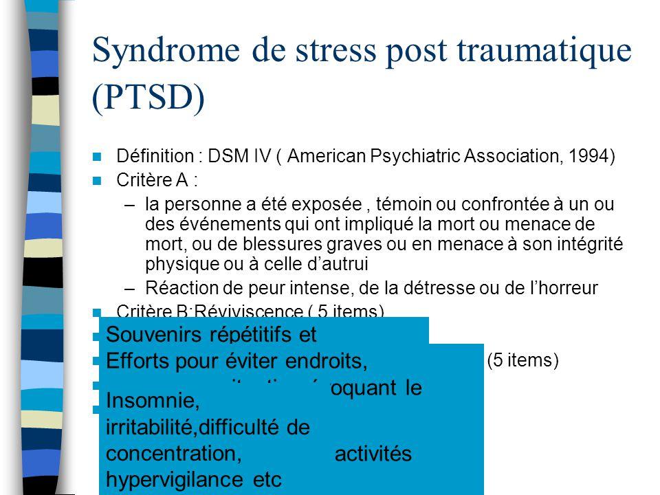 Syndrome de stress post traumatique (PTSD) Définition : DSM IV ( American Psychiatric Association, 1994) Critère A : –la personne a été exposée, témoi
