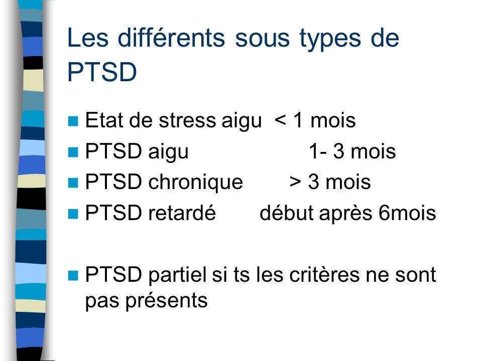 Les différents sous types de PTSD Etat de stress aigu < 1 mois PTSD aigu 1- 3 mois PTSD chronique > 3 mois PTSD retardédébut après 6mois PTSD partiel