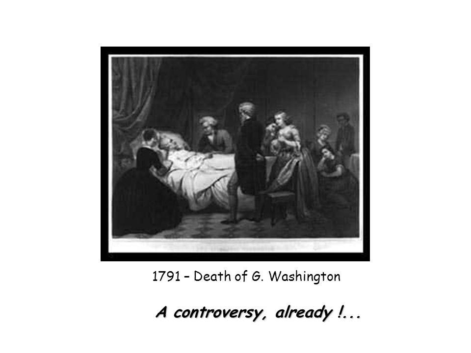 1791 – Death of G. Washington A controversy, already !...