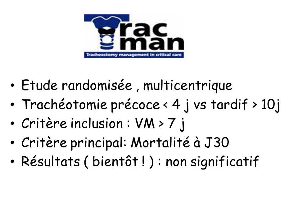 Etude randomisée, multicentrique Trachéotomie précoce 10j Critère inclusion : VM > 7 j Critère principal: Mortalité à J30 Résultats ( bientôt ! ) : no