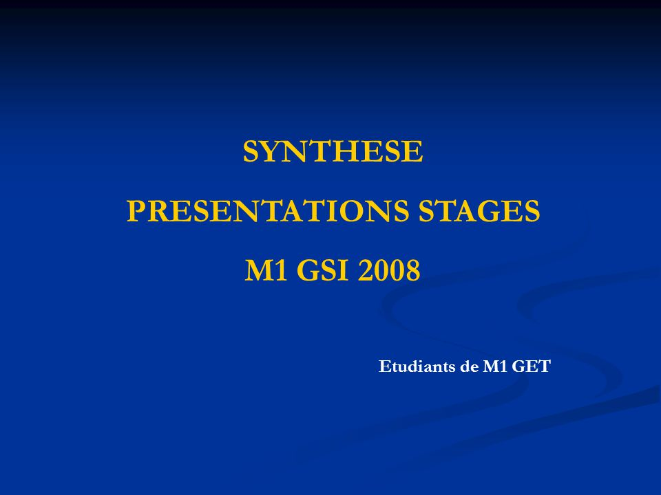SYNTHESE PRESENTATIONS STAGES M1 GSI 2008 Etudiants de M1 GET