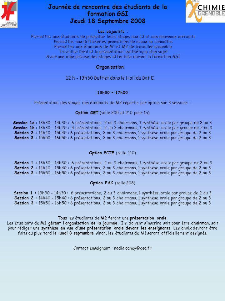 13h30 – 17h00 Présentation des stages des étudiants de M2 répartis par option sur 3 sessions : Option GET (salle 205 et 210 pour 1b) Session 1a : 13h30 – 14h30 : 6 présentations, 2 ou 3 chairmans, 1 synthèse orale par groupe de 2 ou 3 Session 1b : 13h30 – 14h20 : 4 présentations, 2 ou 3 chairmans, 1 synthèse orale par groupe de 2 ou 3 Session 2 : 14h40 – 15h40 : 6 présentations, 2 ou 3 chairmans, 1 synthèse orale par groupe de 2 ou 3 Session 3 : 15h50 – 16h50 : 6 présentations, 2 ou 3 chairmans, 1 synthèse orale par groupe de 2 ou 3 Option PCTE (salle 110) Session 1 : 13h30 – 14h30 : 6 présentations, 2 ou 3 chairmans, 1 synthèse orale par groupe de 2 ou 3 Session 2 : 14h40 – 15h40 : 6 présentations, 2 ou 3 chairmans, 1 synthèse orale par groupe de 2 ou 3 Session 3 : 15h50 – 16h50 : 6 présentations, 2 ou 3 chairmans, 1 synthèse orale par groupe de 2 ou 3 Option FAC (salle 208) Session 1 : 13h30 – 14h30 : 6 présentations, 2 ou 3 chairmans, 1 synthèse orale par groupe de 2 ou 3 Session 2 : 14h40 – 15h40 : 6 présentations, 2 ou 3 chairmans, 1 synthèse orale par groupe de 2 ou 3 Session 3 : 15h50 – 16h50 : 6 présentations, 2 ou 3 chairmans, 1 synthèse orale par groupe de 2 ou 3 Tous les étudiants de M2 feront une présentation orale.