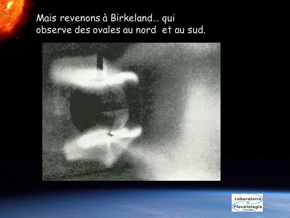 Mais revenons à Birkeland… qui observe des ovales au nord et au sud.