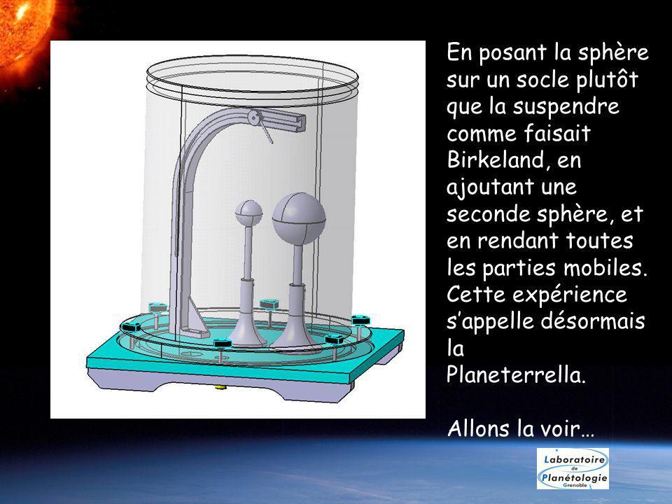 En posant la sphère sur un socle plutôt que la suspendre comme faisait Birkeland, en ajoutant une seconde sphère, et en rendant toutes les parties mobiles.