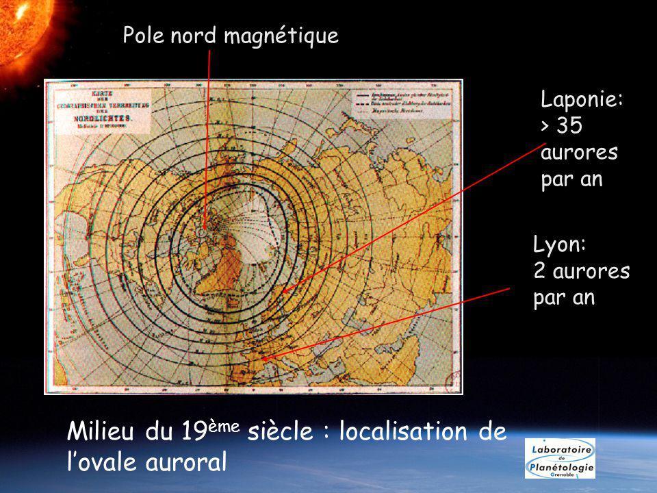 Milieu du 19 ème siècle : localisation de lovale auroral Laponie: > 35 aurores par an Lyon: 2 aurores par an Pole nord magnétique