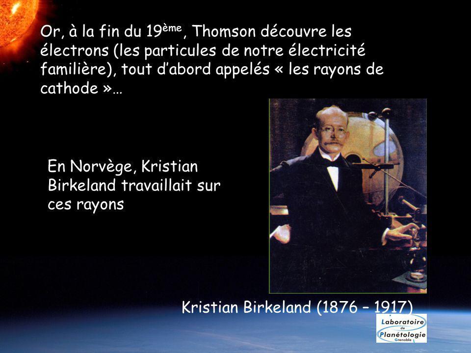 Or, à la fin du 19 ème, Thomson découvre les électrons (les particules de notre électricité familière), tout dabord appelés « les rayons de cathode »… Kristian Birkeland (1876 – 1917) En Norvège, Kristian Birkeland travaillait sur ces rayons