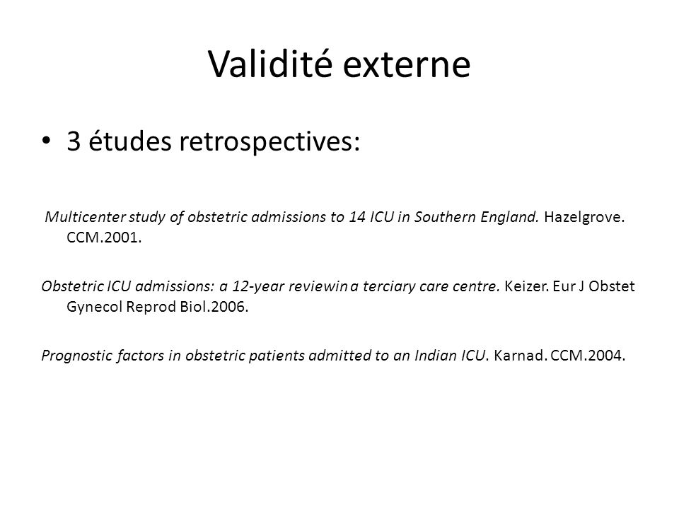 Validité externe 3 études retrospectives: Multicenter study of obstetric admissions to 14 ICU in Southern England. Hazelgrove. CCM.2001. Obstetric ICU