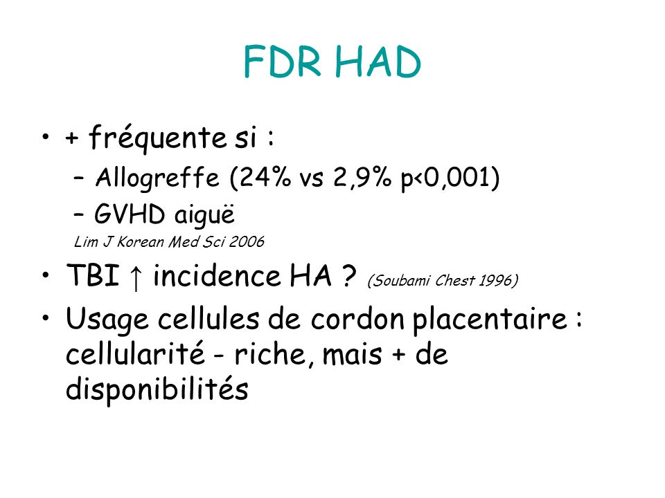FDR HAD + fréquente si : –Allogreffe (24% vs 2,9% p<0,001) –GVHD aiguë Lim J Korean Med Sci 2006 TBI incidence HA .