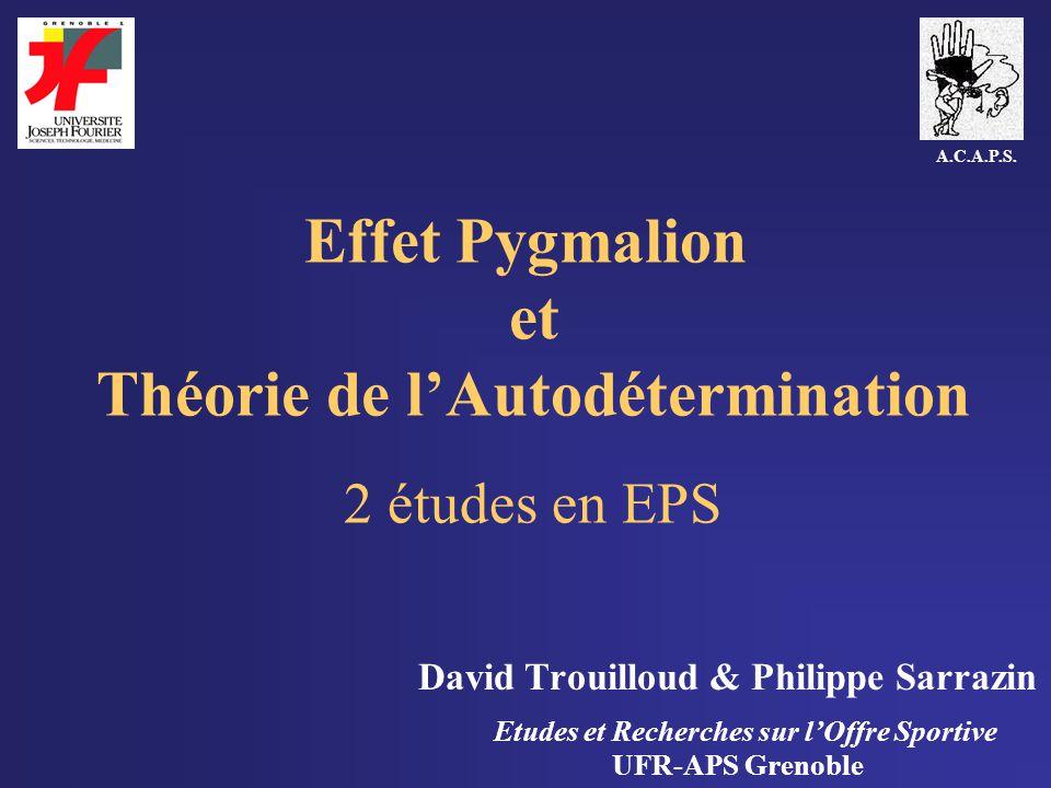 Effet Pygmalion et Théorie de lAutodétermination 2 études en EPS David Trouilloud & Philippe Sarrazin Etudes et Recherches sur lOffre Sportive UFR-APS Grenoble A.C.A.P.S.