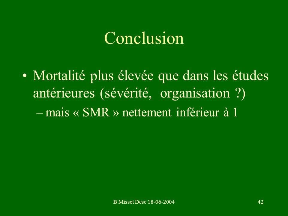 B Misset Desc 18-06-200442 Conclusion Mortalité plus élevée que dans les études antérieures (sévérité, organisation ?) –mais « SMR » nettement inférie