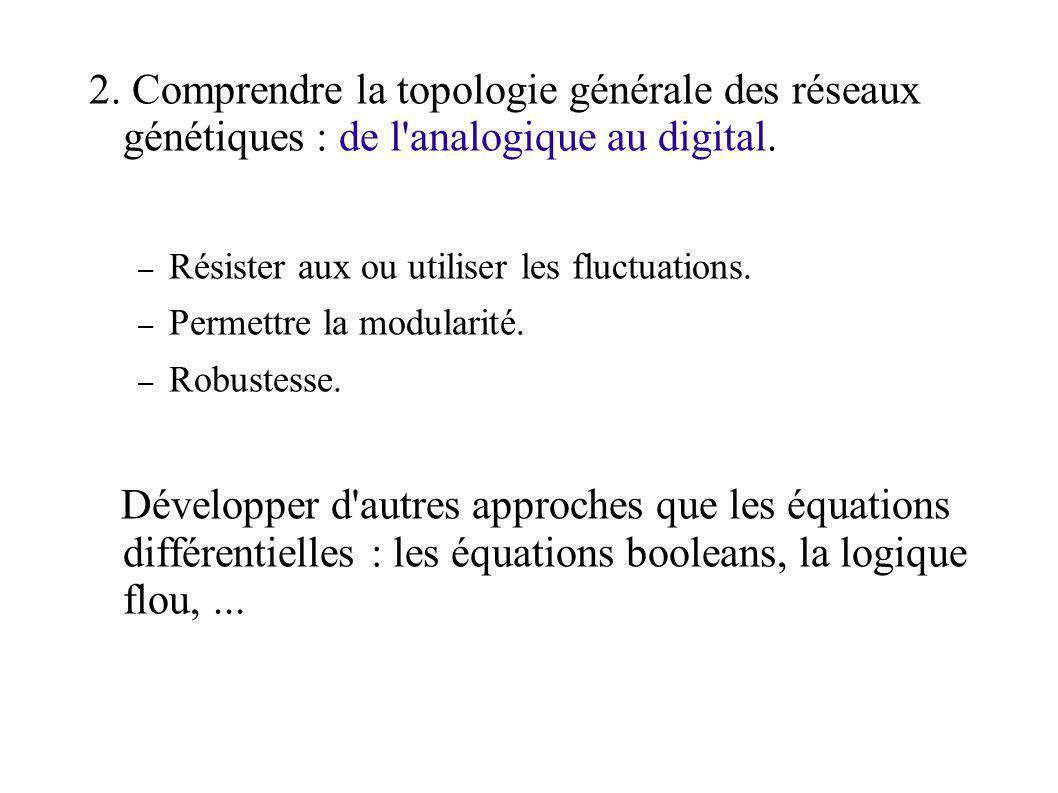 2. Comprendre la topologie générale des réseaux génétiques : de l'analogique au digital. – Résister aux ou utiliser les fluctuations. – Permettre la m