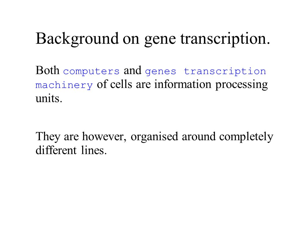Background on gene transcription. Both computers and genes transcription machinery of cells are information processing units. They are however, organi