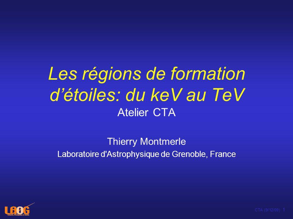 CTA (9/12/09) 1 Les régions de formation détoiles: du keV au TeV Atelier CTA Thierry Montmerle Laboratoire d Astrophysique de Grenoble, France