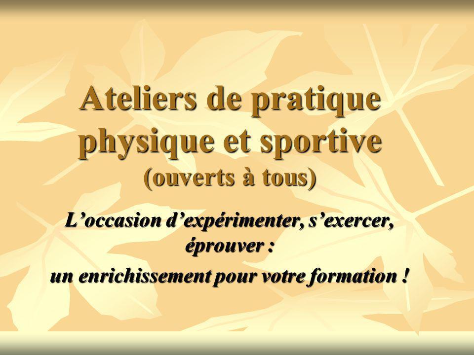 Ateliers de pratique physique et sportive (ouverts à tous) Loccasion dexpérimenter, sexercer, éprouver : un enrichissement pour votre formation !