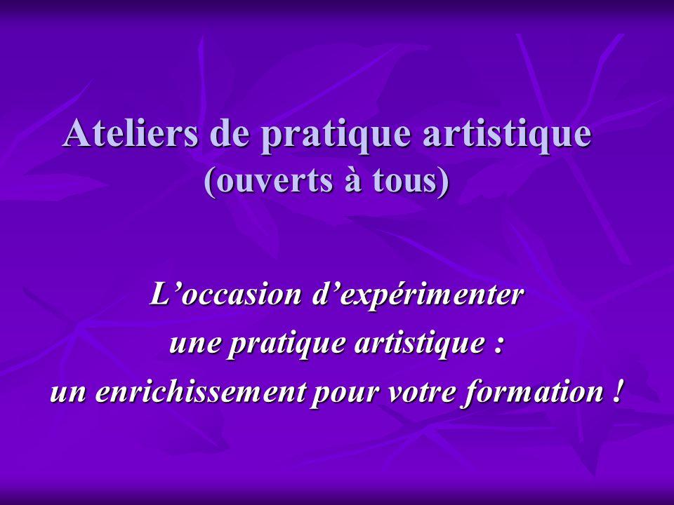 Ateliers de pratique artistique (ouverts à tous) Loccasion dexpérimenter une pratique artistique : un enrichissement pour votre formation !