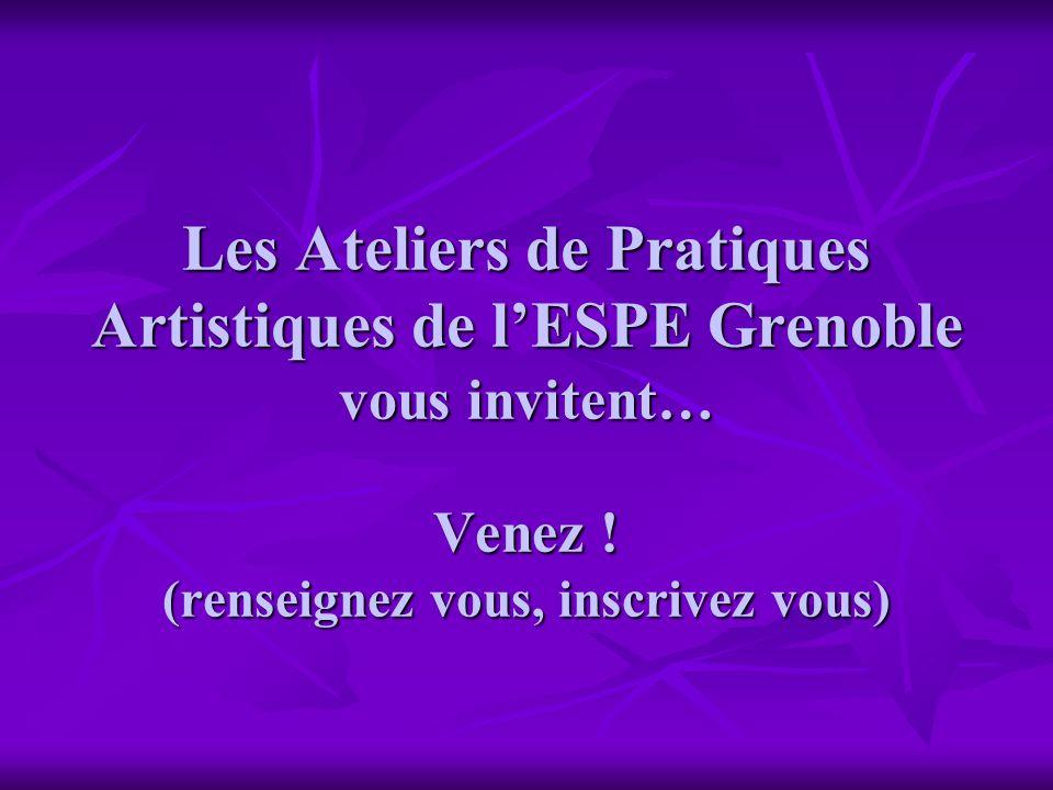 Les Ateliers de Pratiques Artistiques de lESPE Grenoble vous invitent… Venez ! (renseignez vous, inscrivez vous)