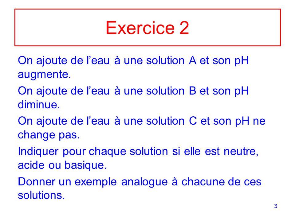 3 Exercice 2 On ajoute de leau à une solution A et son pH augmente. On ajoute de leau à une solution B et son pH diminue. On ajoute de leau à une solu