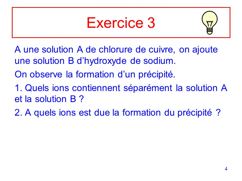 4 Exercice 3 A une solution A de chlorure de cuivre, on ajoute une solution B dhydroxyde de sodium. On observe la formation dun précipité. 1. Quels io