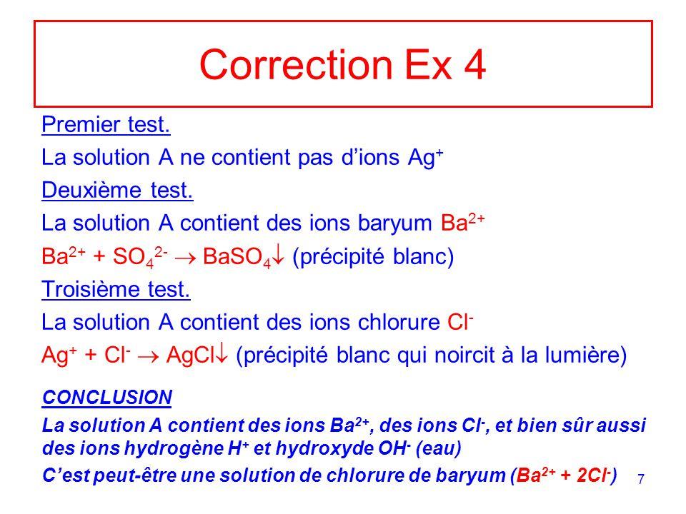 7 Correction Ex 4 Premier test. La solution A ne contient pas dions Ag + Deuxième test. La solution A contient des ions baryum Ba 2+ Ba 2+ + SO 4 2- B
