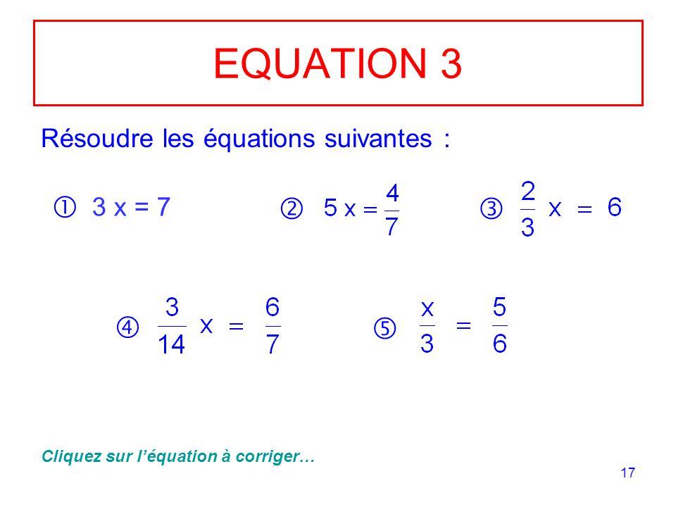 17 EQUATION 3 Résoudre les équations suivantes : 3 x = 7 Cliquez sur léquation à corriger…