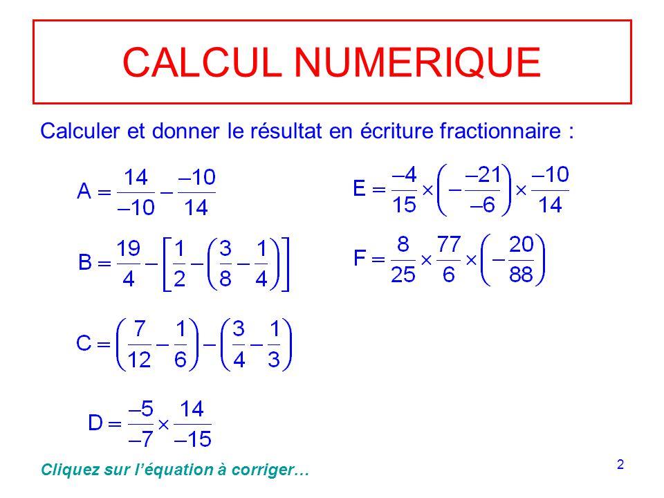 2 CALCUL NUMERIQUE Calculer et donner le résultat en écriture fractionnaire : Cliquez sur léquation à corriger…