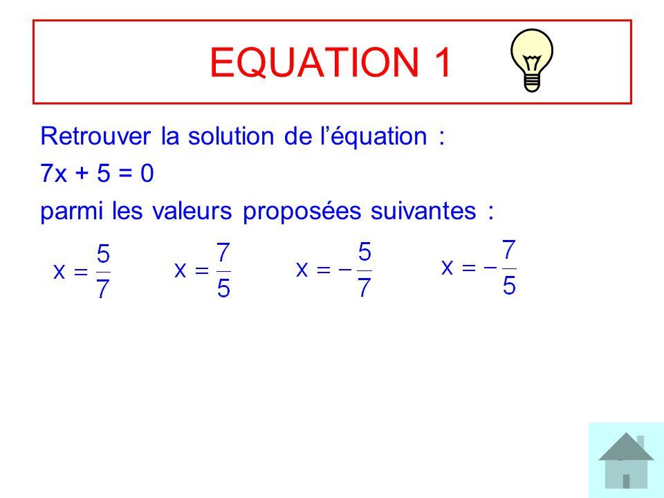9 EQUATION 1 Retrouver la solution de léquation : 7x + 5 = 0 parmi les valeurs proposées suivantes :