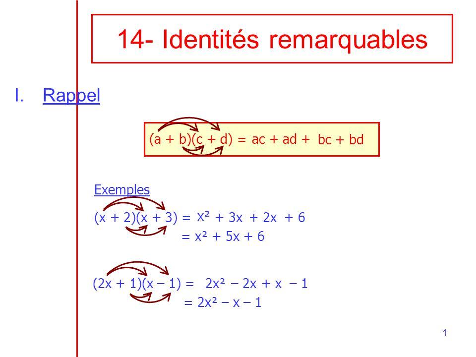 1 14- Identités remarquables I.Rappel (a + b)(c + d) = ac + ad + bc + bd Exemples (x + 2)(x + 3) = = x² + 5x + 6 x² + 3x+ 2x+ 6 (2x + 1)(x – 1) = = 2x² – x – 1 2x²– 2x+ x– 1