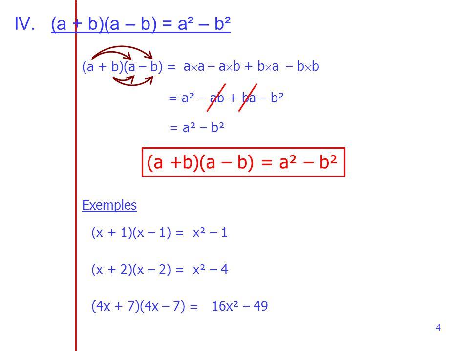 4 IV.(a + b)(a – b) = a² – b² (a + b)(a – b) =– b b– a ba a+ b a = a² – ab + ba – b² = a² – b² (a +b)(a – b) = a² – b² Exemples (x + 1)(x – 1) =x² – 1
