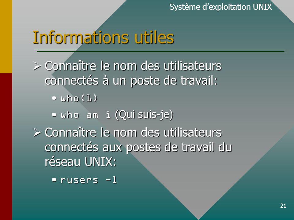 21 Informations utiles Connaître le nom des utilisateurs connectés à un poste de travail: Connaître le nom des utilisateurs connectés à un poste de travail: who(1)who(1) who am i (Qui suis-je)who am i (Qui suis-je) Connaître le nom des utilisateurs connectés aux postes de travail du réseau UNIX: Connaître le nom des utilisateurs connectés aux postes de travail du réseau UNIX: rusers -lrusers -l Système dexploitation UNIX