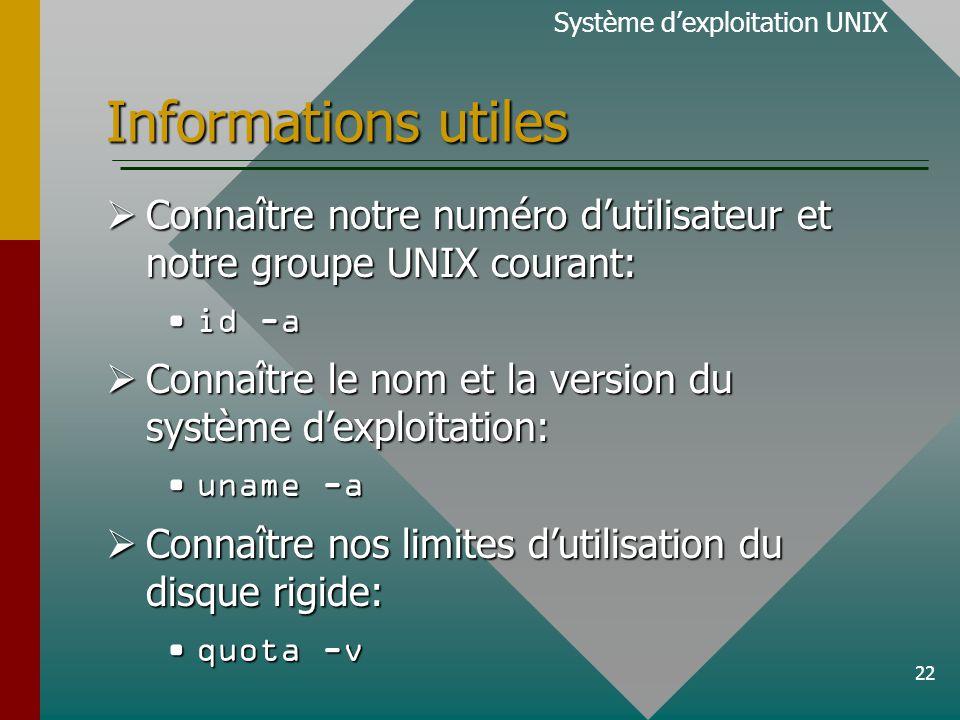 22 Informations utiles Système dexploitation UNIX Connaître notre numéro dutilisateur et notre groupe UNIX courant: Connaître notre numéro dutilisateur et notre groupe UNIX courant: id -aid -a Connaître le nom et la version du système dexploitation: Connaître le nom et la version du système dexploitation: uname -auname -a Connaître nos limites dutilisation du disque rigide: Connaître nos limites dutilisation du disque rigide: quota -vquota -v