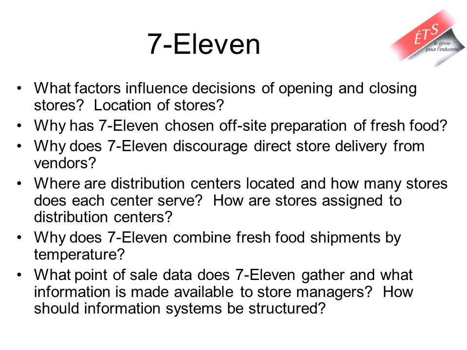 7-Eleven What factors influence decisions of opening and closing stores? Location of stores? Why has 7-Eleven chosen off-site preparation of fresh foo