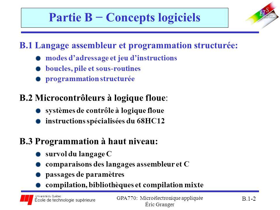 Université du Québec École de technologie supérieure GPA770: Microélectronique appliquée Éric Granger B.1-13 B.1(2) Directives de compilation Directives de base: ORG: fixe une adresse de départ pour le compilateur INCLUDE: inclure un fichier texte LIST: écrit le résultat de la compilation dans *.lst EQU: associe un symbole avec une valeur numérique END: commande la fin de la compilation (et non la fin du programme) étiquetteop-codeopérant(s) commentaire ORG$4000 LDAA#$10......