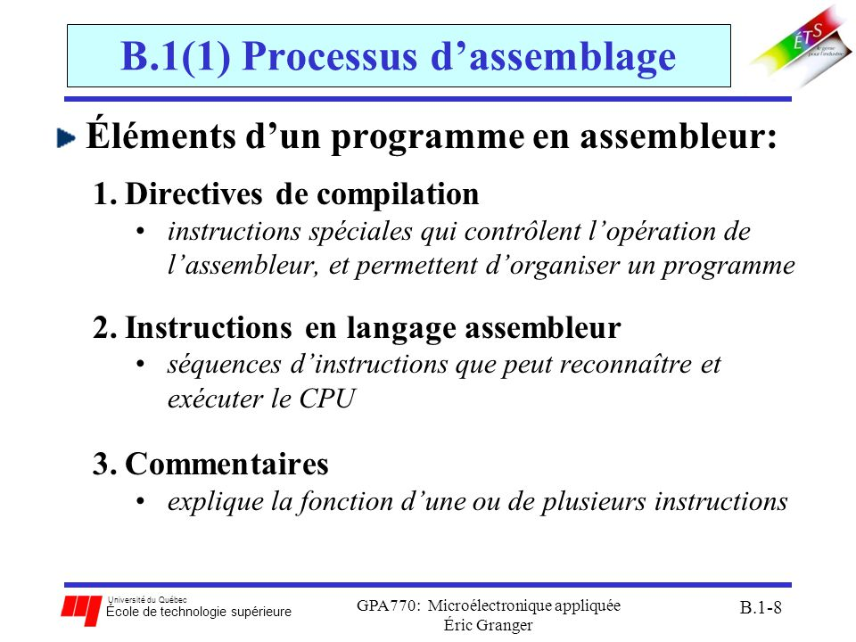 Université du Québec École de technologie supérieure GPA770: Microélectronique appliquée Éric Granger B.1-9 B.1(1) Processus dassemblage Format dinstructions en assembleur: étiquetteop-codeopérant(s) commentaires début:LDAA#$FC;charger lacc.