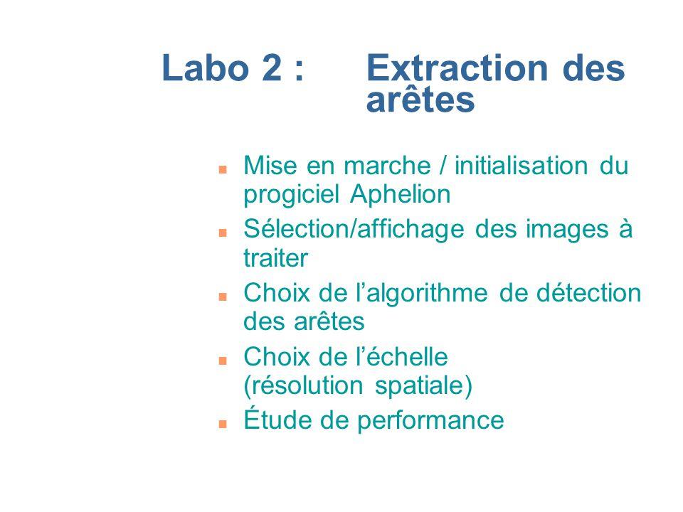 Labo 2 :Extraction des arêtes n Mise en marche / initialisation du progiciel Aphelion n Sélection/affichage des images à traiter n Choix de lalgorithme de détection des arêtes n Choix de léchelle (résolution spatiale) n Étude de performance
