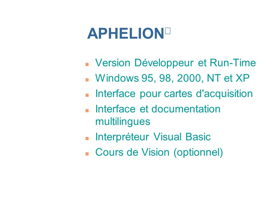 n Version Développeur et Run-Time n Windows 95, 98, 2000, NT et XP n Interface pour cartes d acquisition n Interface et documentation multilingues n Interpréteur Visual Basic n Cours de Vision (optionnel) APHELION