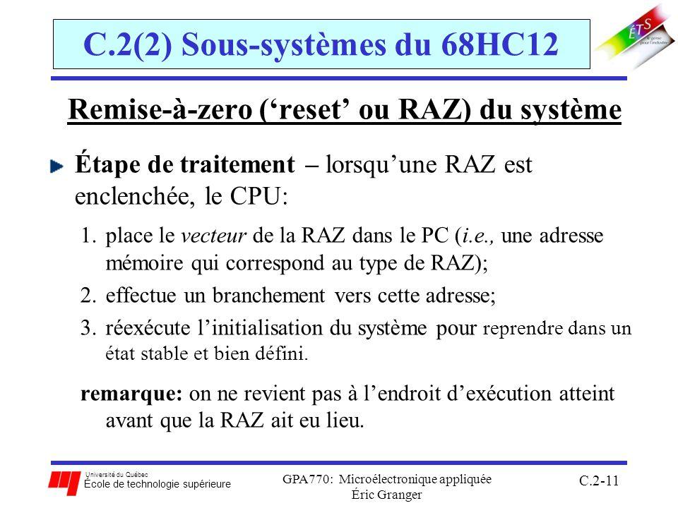 Université du Québec École de technologie supérieure GPA770: Microélectronique appliquée Éric Granger C.2-11 C.2(2) Sous-systèmes du 68HC12 Remise-à-zero (reset ou RAZ) du système Étape de traitement – lorsquune RAZ est enclenchée, le CPU: 1.place le vecteur de la RAZ dans le PC (i.e., une adresse mémoire qui correspond au type de RAZ); 2.effectue un branchement vers cette adresse; 3.réexécute linitialisation du système pour reprendre dans un état stable et bien défini.