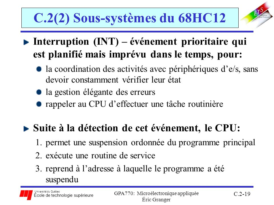 Université du Québec École de technologie supérieure GPA770: Microélectronique appliquée Éric Granger C.2-19 C.2(2) Sous-systèmes du 68HC12 Interruption (INT) – événement prioritaire qui est planifié mais imprévu dans le temps, pour: la coordination des activités avec périphériques de/s, sans devoir constamment vérifier leur état la gestion élégante des erreurs rappeler au CPU deffectuer une tâche routinière Suite à la détection de cet événement, le CPU: 1.permet une suspension ordonnée du programme principal 2.exécute une routine de service 3.reprend à ladresse à laquelle le programme a été suspendu