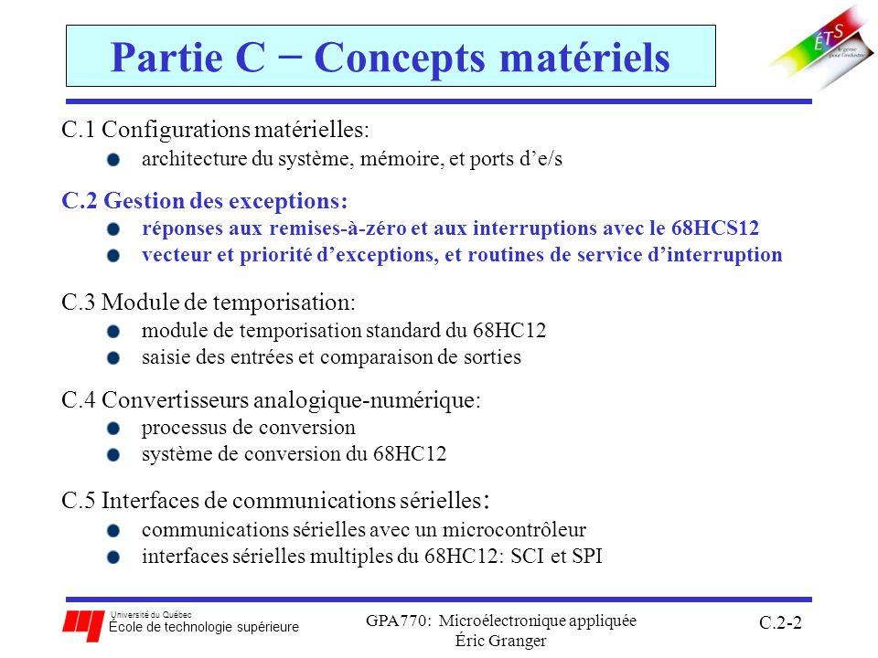 Université du Québec École de technologie supérieure GPA770: Microélectronique appliquée Éric Granger C.2-2 Partie C Concepts matériels C.1 Configurations matérielles: architecture du système, mémoire, et ports de/s C.2 Gestion des exceptions: réponses aux remises-à-zéro et aux interruptions avec le 68HCS12 vecteur et priorité dexceptions, et routines de service dinterruption C.3 Module de temporisation: module de temporisation standard du 68HC12 saisie des entrées et comparaison de sorties C.4 Convertisseurs analogique-numérique: processus de conversion système de conversion du 68HC12 C.5 Interfaces de communications sérielles : communications sérielles avec un microcontrôleur interfaces sérielles multiples du 68HC12: SCI et SPI
