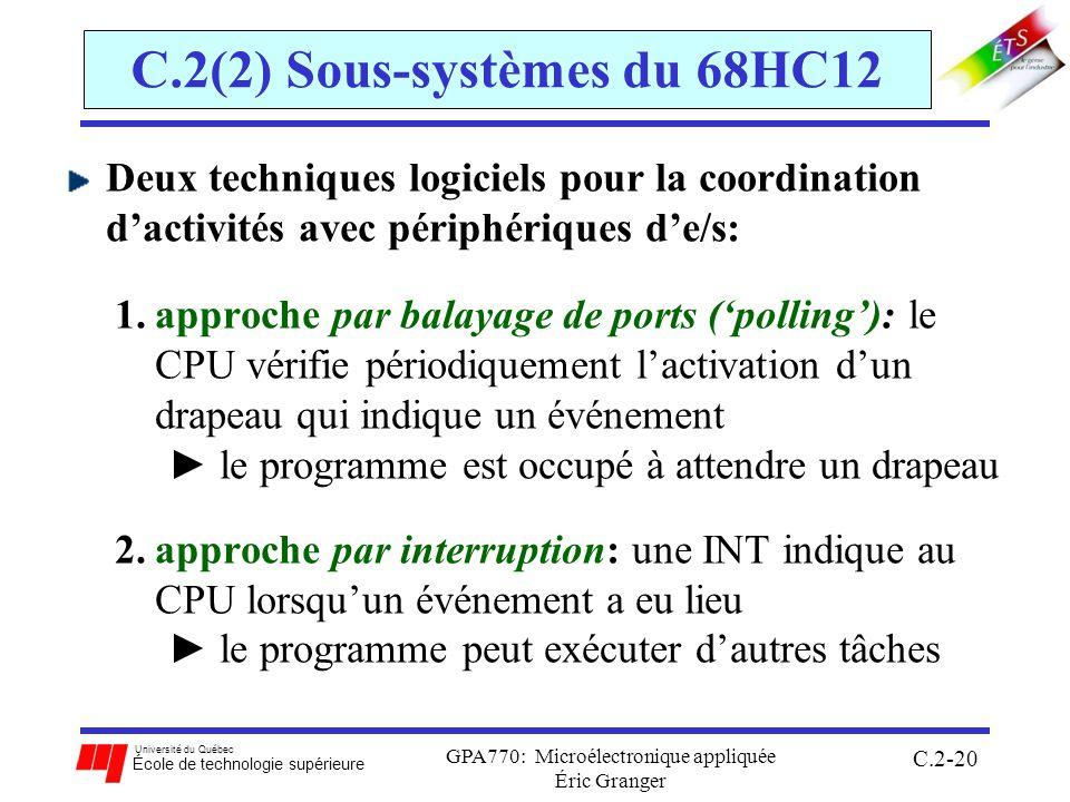 Université du Québec École de technologie supérieure GPA770: Microélectronique appliquée Éric Granger C.2-20 C.2(2) Sous-systèmes du 68HC12 Deux techniques logiciels pour la coordination dactivités avec périphériques de/s: 1.approche par balayage de ports (polling): le CPU vérifie périodiquement lactivation dun drapeau qui indique un événement le programme est occupé à attendre un drapeau 2.approche par interruption: une INT indique au CPU lorsquun événement a eu lieu le programme peut exécuter dautres tâches