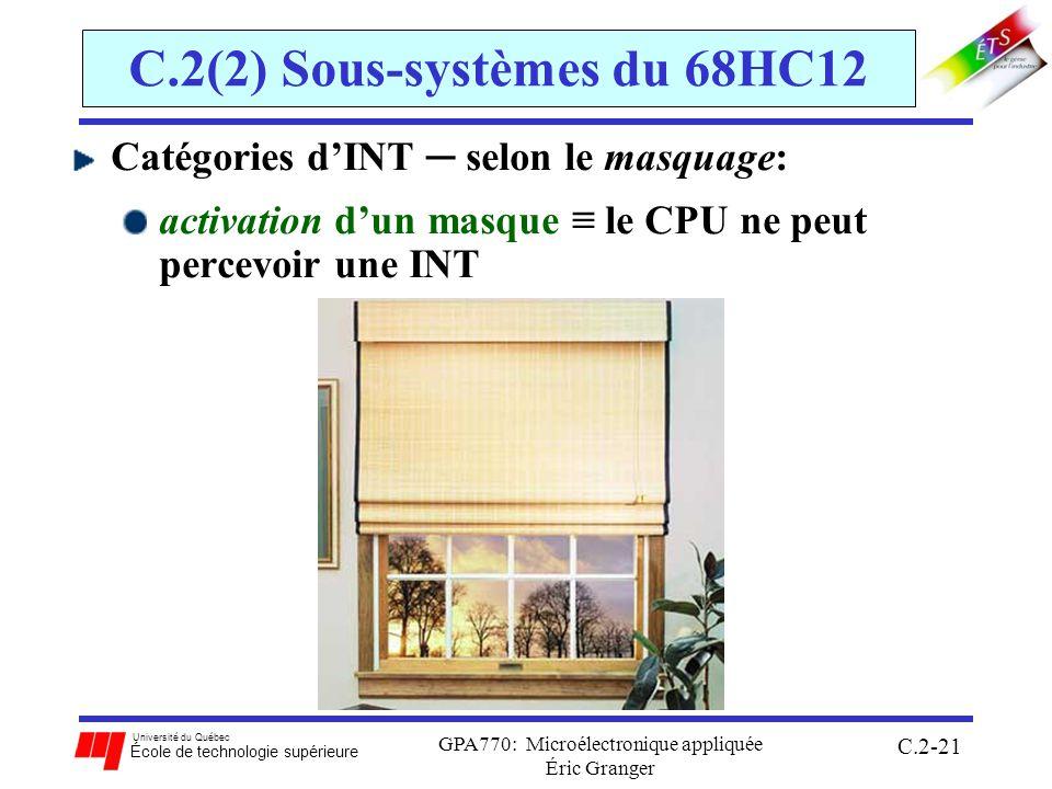 Université du Québec École de technologie supérieure GPA770: Microélectronique appliquée Éric Granger C.2-21 C.2(2) Sous-systèmes du 68HC12 Catégories dINT selon le masquage: activation dun masque le CPU ne peut percevoir une INT