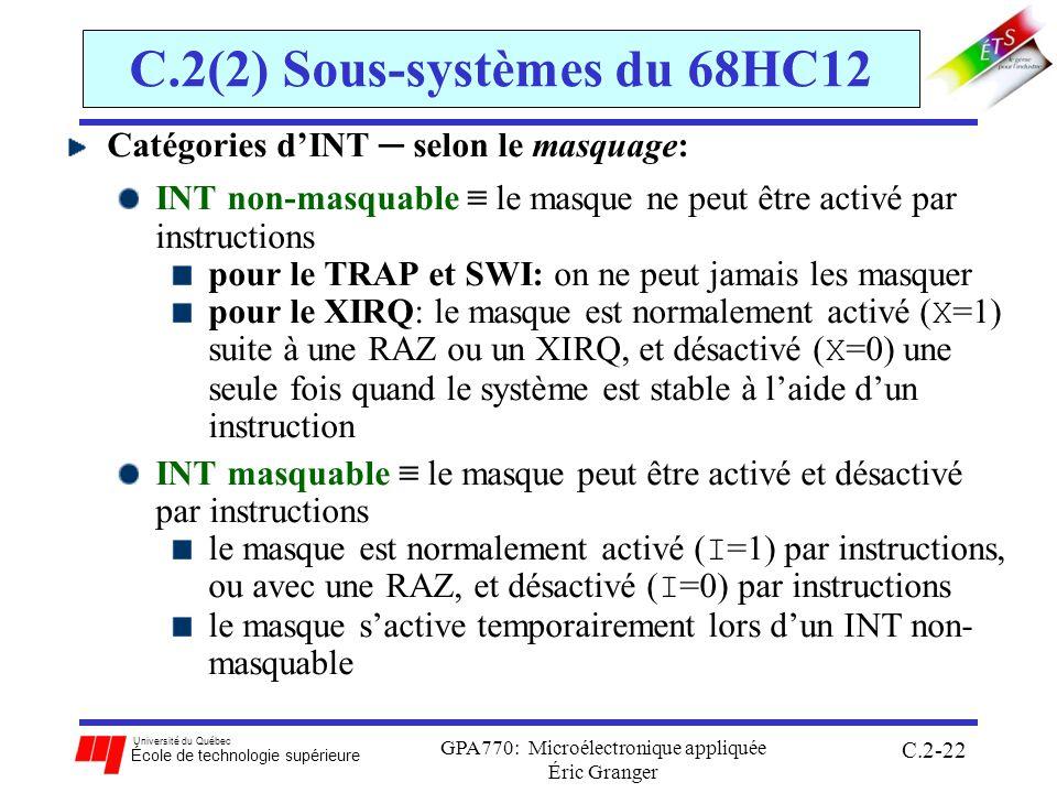 Université du Québec École de technologie supérieure GPA770: Microélectronique appliquée Éric Granger C.2-22 C.2(2) Sous-systèmes du 68HC12 Catégories dINT selon le masquage: INT non-masquable le masque ne peut être activé par instructions pour le TRAP et SWI: on ne peut jamais les masquer pour le XIRQ: le masque est normalement activé ( X =1) suite à une RAZ ou un XIRQ, et désactivé ( X =0) une seule fois quand le système est stable à laide dun instruction INT masquable le masque peut être activé et désactivé par instructions le masque est normalement activé ( I =1) par instructions, ou avec une RAZ, et désactivé ( I =0) par instructions le masque sactive temporairement lors dun INT non- masquable