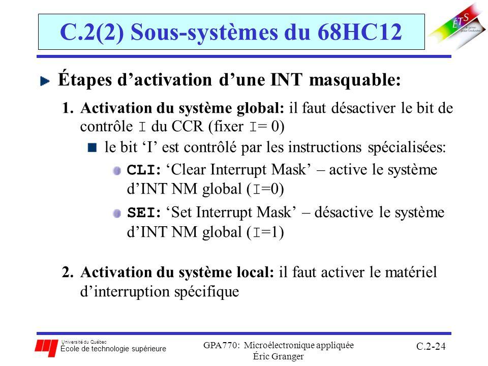 Université du Québec École de technologie supérieure GPA770: Microélectronique appliquée Éric Granger C.2-24 C.2(2) Sous-systèmes du 68HC12 Étapes dactivation dune INT masquable: 1.Activation du système global: il faut désactiver le bit de contrôle I du CCR (fixer I = 0) le bit I est contrôlé par les instructions spécialisées: CLI : Clear Interrupt Mask – active le système dINT NM global ( I =0) SEI : Set Interrupt Mask – désactive le système dINT NM global ( I =1) 2.Activation du système local: il faut activer le matériel dinterruption spécifique