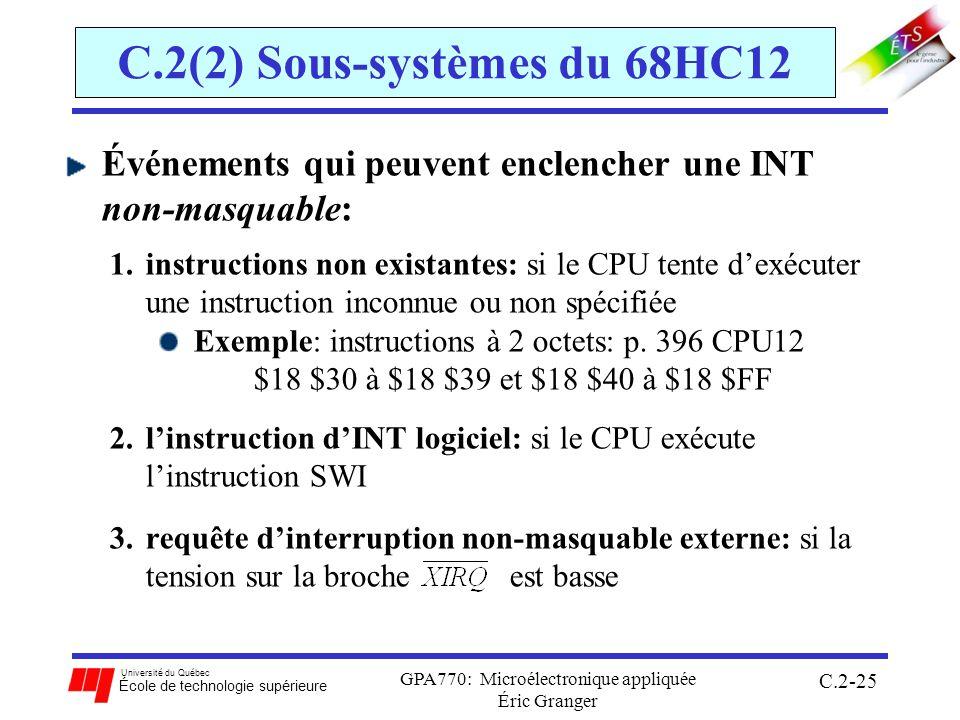 Université du Québec École de technologie supérieure GPA770: Microélectronique appliquée Éric Granger C.2-25 C.2(2) Sous-systèmes du 68HC12 Événements qui peuvent enclencher une INT non-masquable: 1.instructions non existantes: si le CPU tente dexécuter une instruction inconnue ou non spécifiée Exemple: instructions à 2 octets: p.