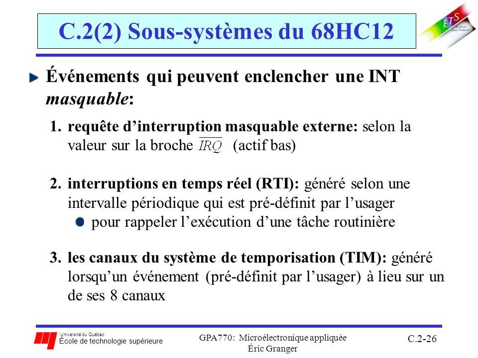 Université du Québec École de technologie supérieure GPA770: Microélectronique appliquée Éric Granger C.2-26 C.2(2) Sous-systèmes du 68HC12 Événements qui peuvent enclencher une INT masquable: 1.requête dinterruption masquable externe: selon la valeur sur la broche (actif bas) 2.interruptions en temps réel (RTI): généré selon une intervalle périodique qui est pré-définit par lusager pour rappeler lexécution dune tâche routinière 3.les canaux du système de temporisation (TIM): généré lorsquun événement (pré-définit par lusager) à lieu sur un de ses 8 canaux