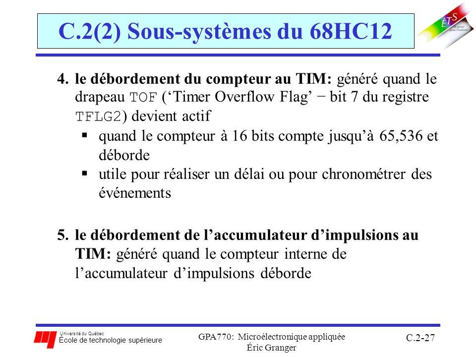 Université du Québec École de technologie supérieure GPA770: Microélectronique appliquée Éric Granger C.2-27 C.2(2) Sous-systèmes du 68HC12 4.le débordement du compteur au TIM: généré quand le drapeau TOF (Timer Overflow Flag bit 7 du registre TFLG2 ) devient actif quand le compteur à 16 bits compte jusquà 65,536 et déborde utile pour réaliser un délai ou pour chronométrer des événements 5.le débordement de laccumulateur dimpulsions au TIM: généré quand le compteur interne de laccumulateur dimpulsions déborde